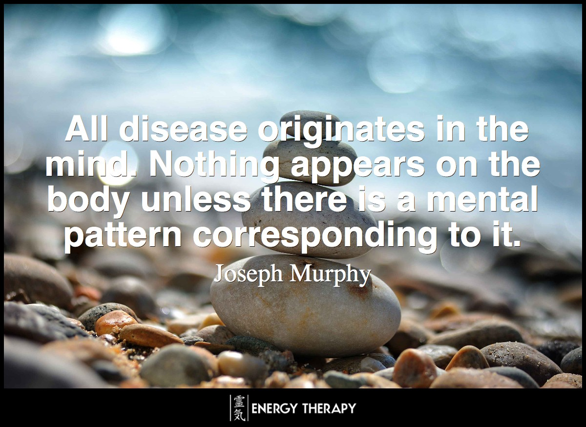All disease originates in the mind. Nothing appears on the body unless there is a mental pattern corresponding to it. ~ Dr. Joseph Murphy