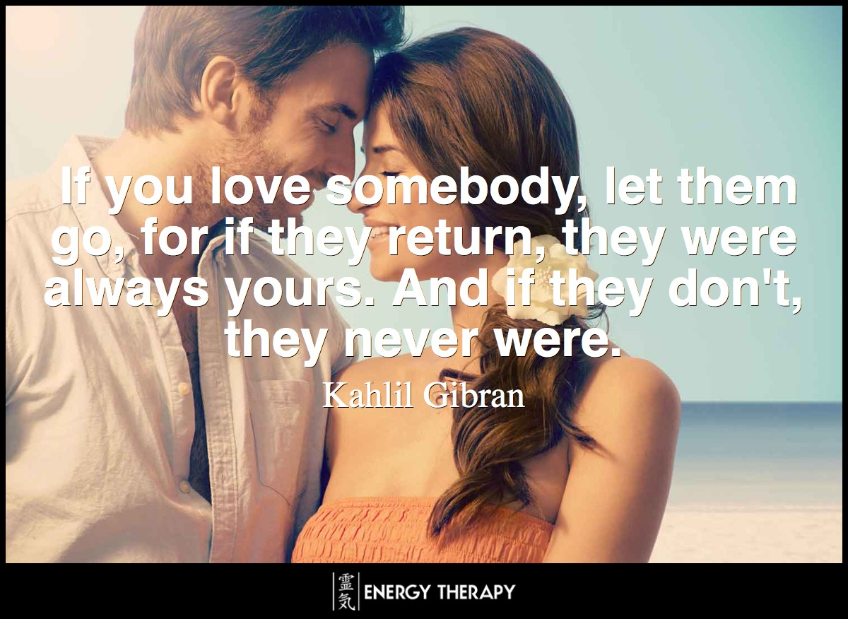 If you love somebody, let them go, for if they return, they were always yours. And if they don't, they never were. ~ Kahlil Gibran