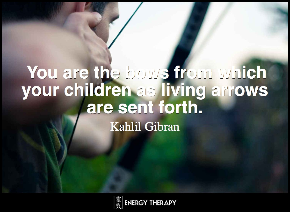 You are the bows from which your children as living arrows are sent forth. ~ Kahlil Gibran