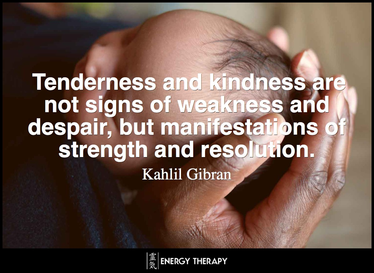 Tenderness and kindness are not signs of weakness and despair, but manifestations of strength and resolution. ~ Kahlil Gibran