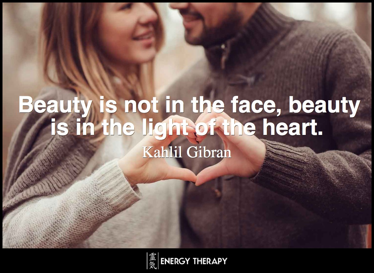 Beauty is not in the face, beauty is in the light of the heart. ~ Kahlil Gibran