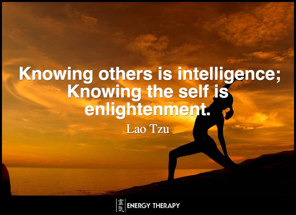 Knowing others is intelligence; Knowing the self is enlightenment. ~ Lao Tzu