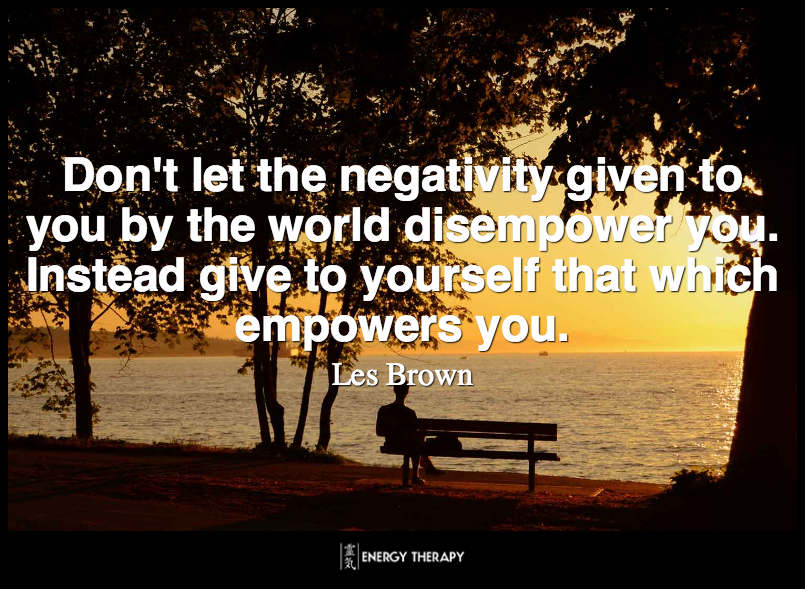 Don't let the negativity given to you by the world disempower you. Instead give to yourself that which empowers you. ~ Les Brown