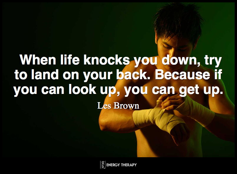 When life knocks you down, try to land on your back. Because if you can look up, you can get up. ~ Les Brown