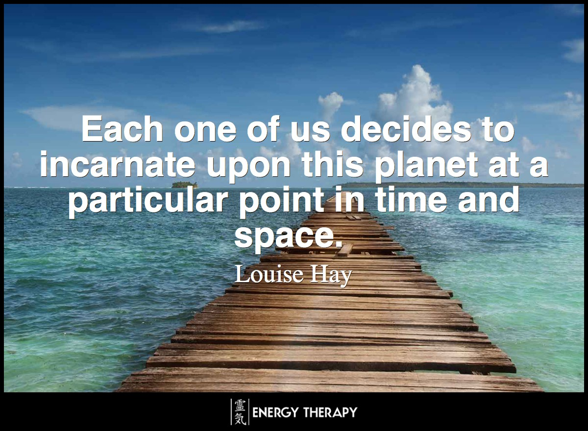 Each one of us decides to incarnate upon this planet at a particular point in time and space. ~ Louise Hay
