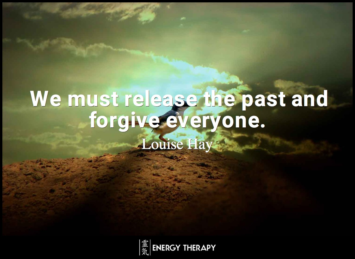 We must release the past and forgive everyone ~ Louise Hay
