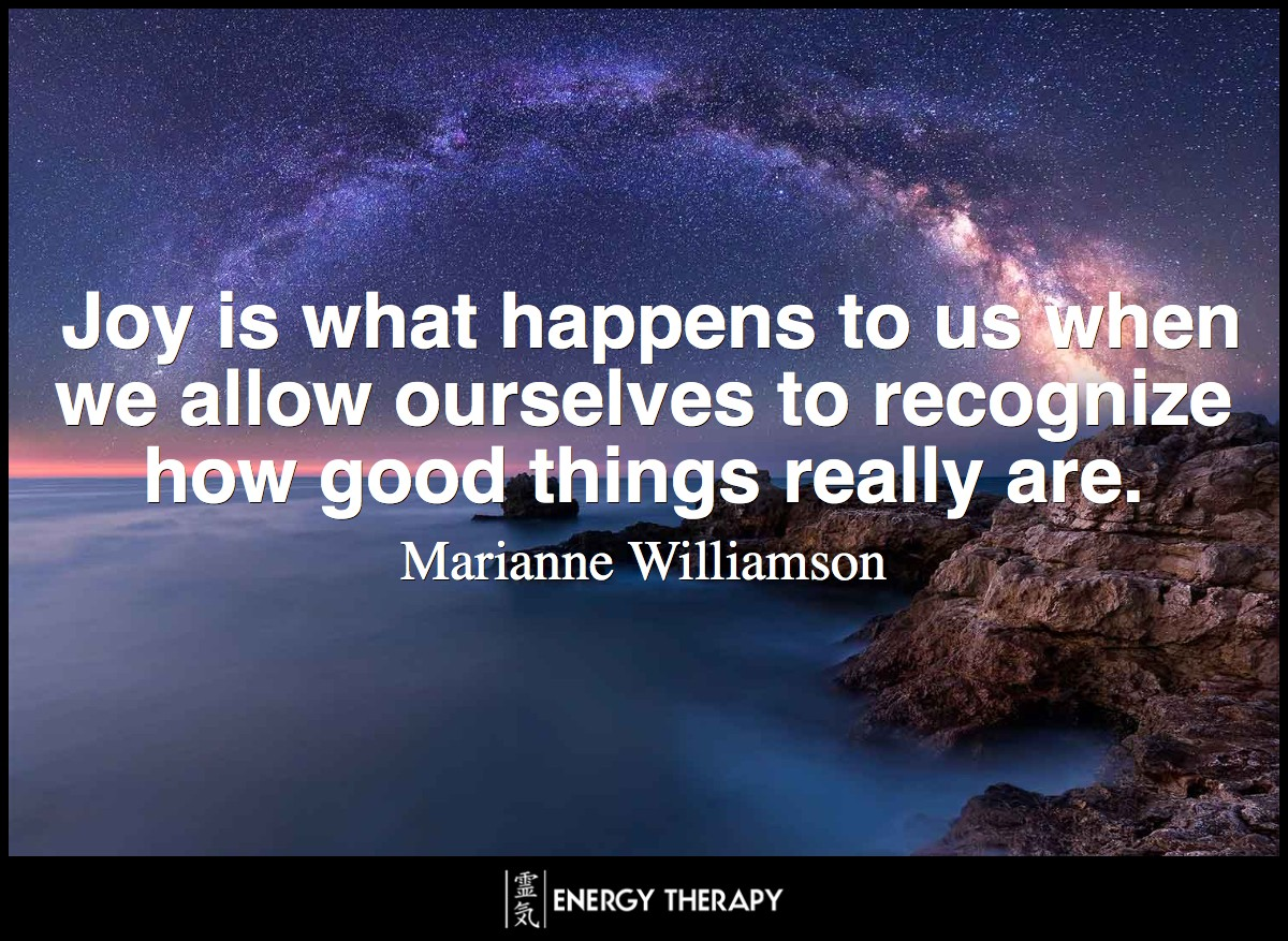 Joy is what happens to us when we allow ourselves to recognize how good things really are. ~ Marianne Williamson