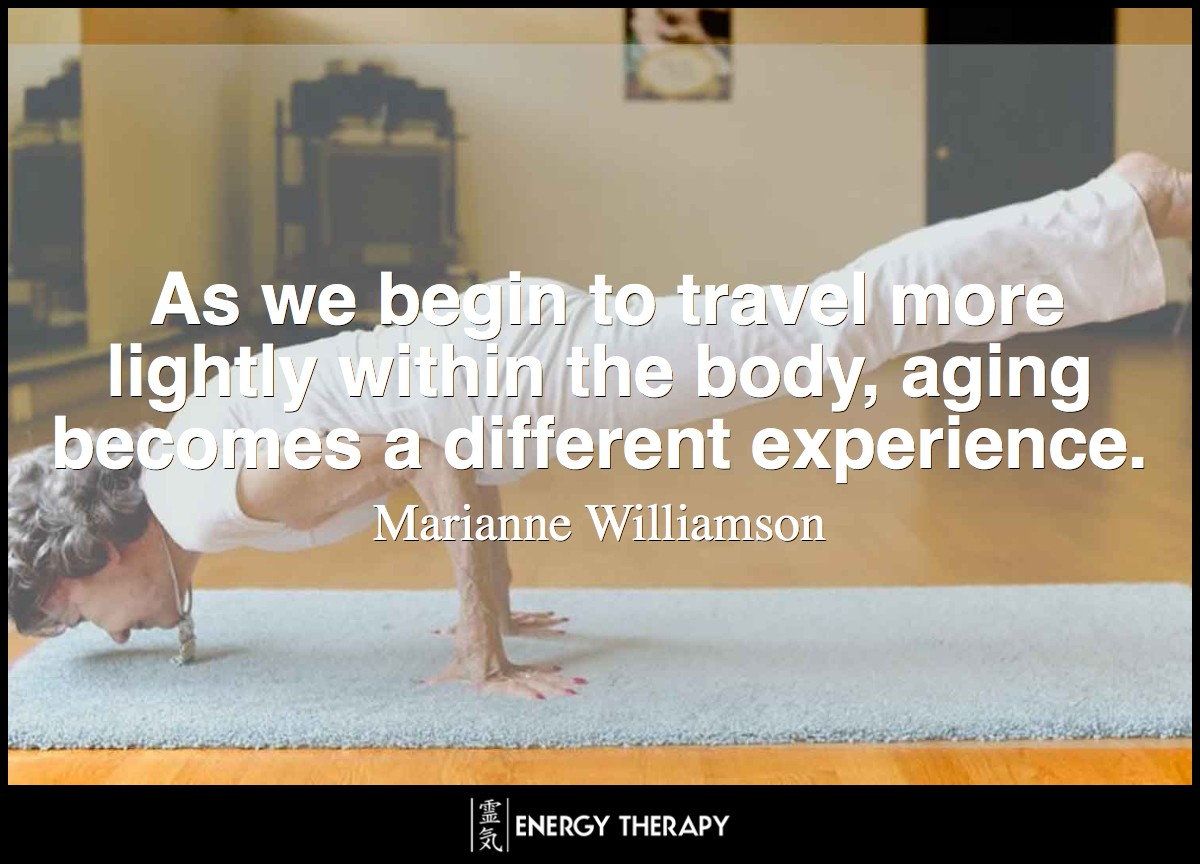 As we begin to travel more lightly within the body, and our minds give up the constant preoccupation with body thoughts, aging becomes a different experience. ~ Marianne Williamson