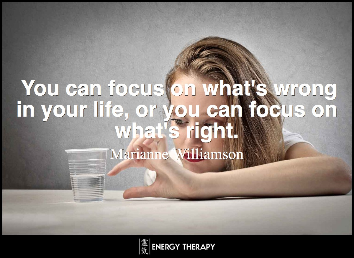 We can always choose to perceive things differently. You can focus on what's wrong in your life, or you can focus on what's right. ~ Marianne Williamson
