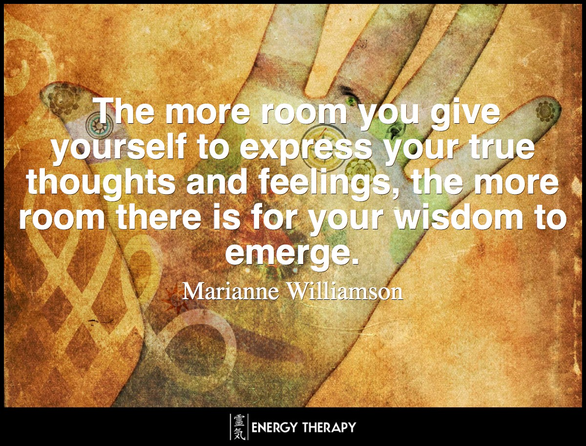 The more room you give yourself to express your true thoughts and feelings, the more room there is for your wisdom to emerge. ~ Marianne Williamson