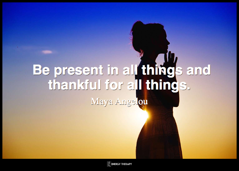 Be present in all things and thankful for all things. ~ Maya Angelou