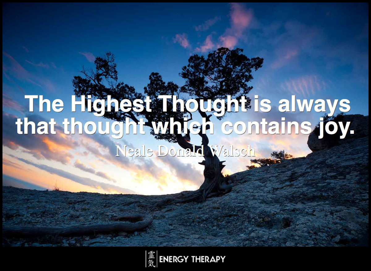 The Highest Thought is always that thought which contains joy. ~ Neale Donald Walsch