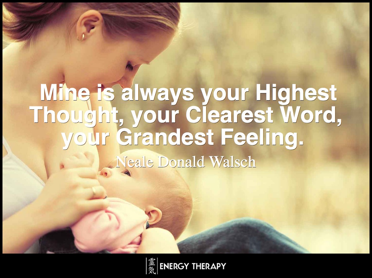 Mine is always your Highest Thought, your Clearest Word, your Grandest Feeling. ~ Neale Donald Walsch
