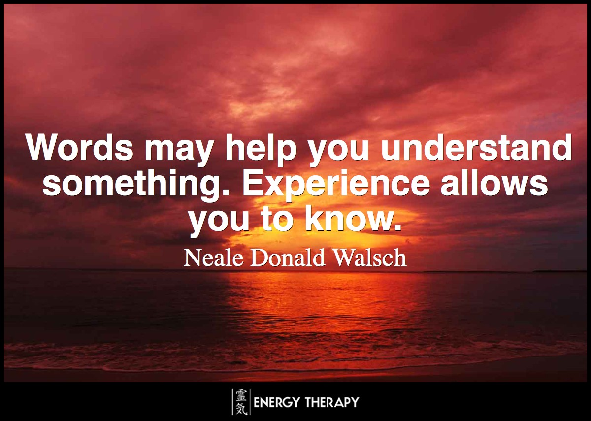 Words may help you understand something. Experience allows you to know. ~ Neale Donald Walsch