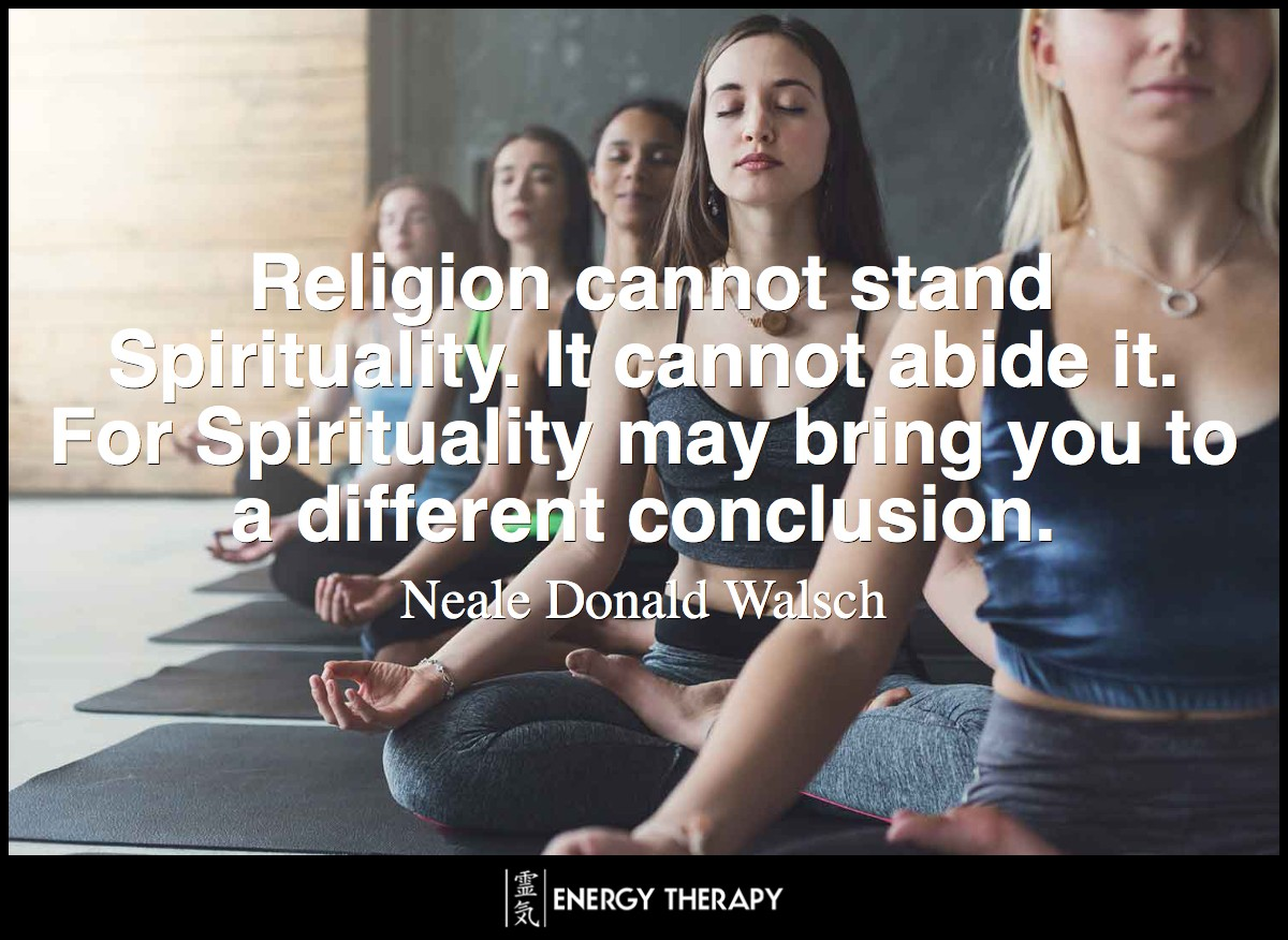 Religion cannot stand Spirituality. It cannot abide it. For Spirituality may bring you to a different conclusion than a particular religion—and this no known religion can tolerate. ~ Neale Donald Walsch