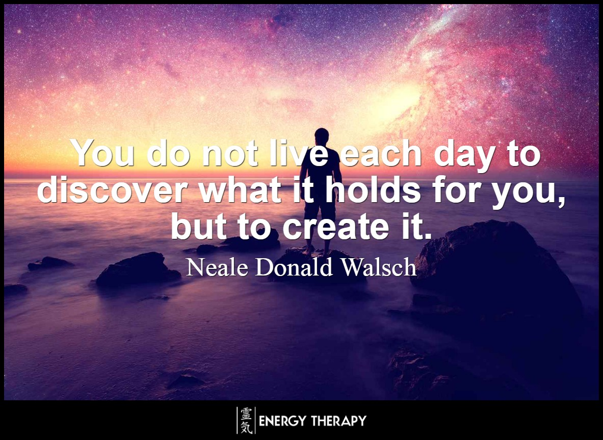 You do not live each day to discover what it holds for you, but to create it. You are creating your reality every minute, probably without knowing it. ~ Neale Donald Walsch