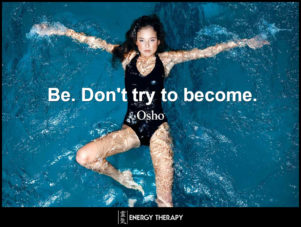 Be. Don't try to become. ~ Osho