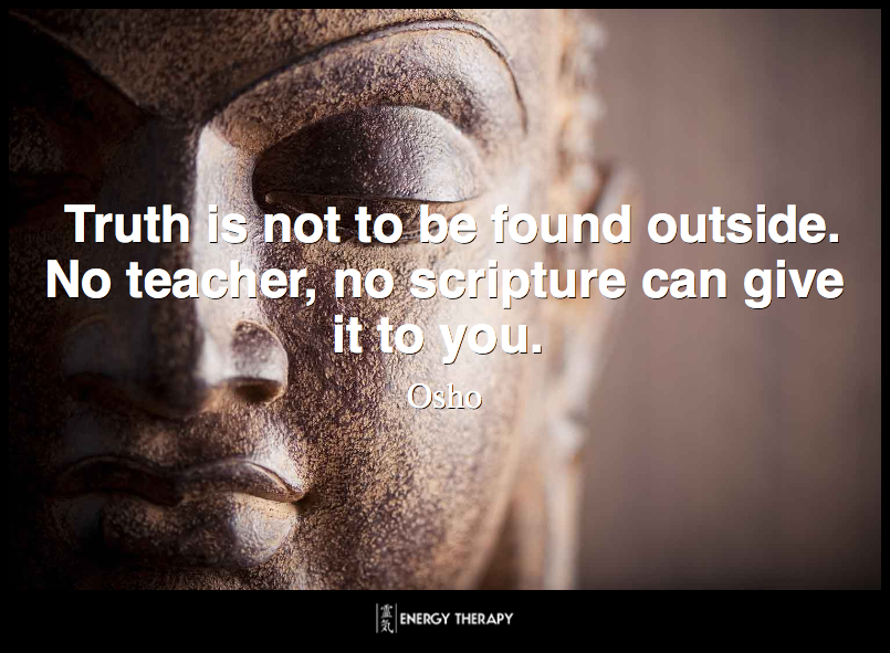 Truth is not to be found outside. No teacher, no scripture can give it to you. ~ Osho