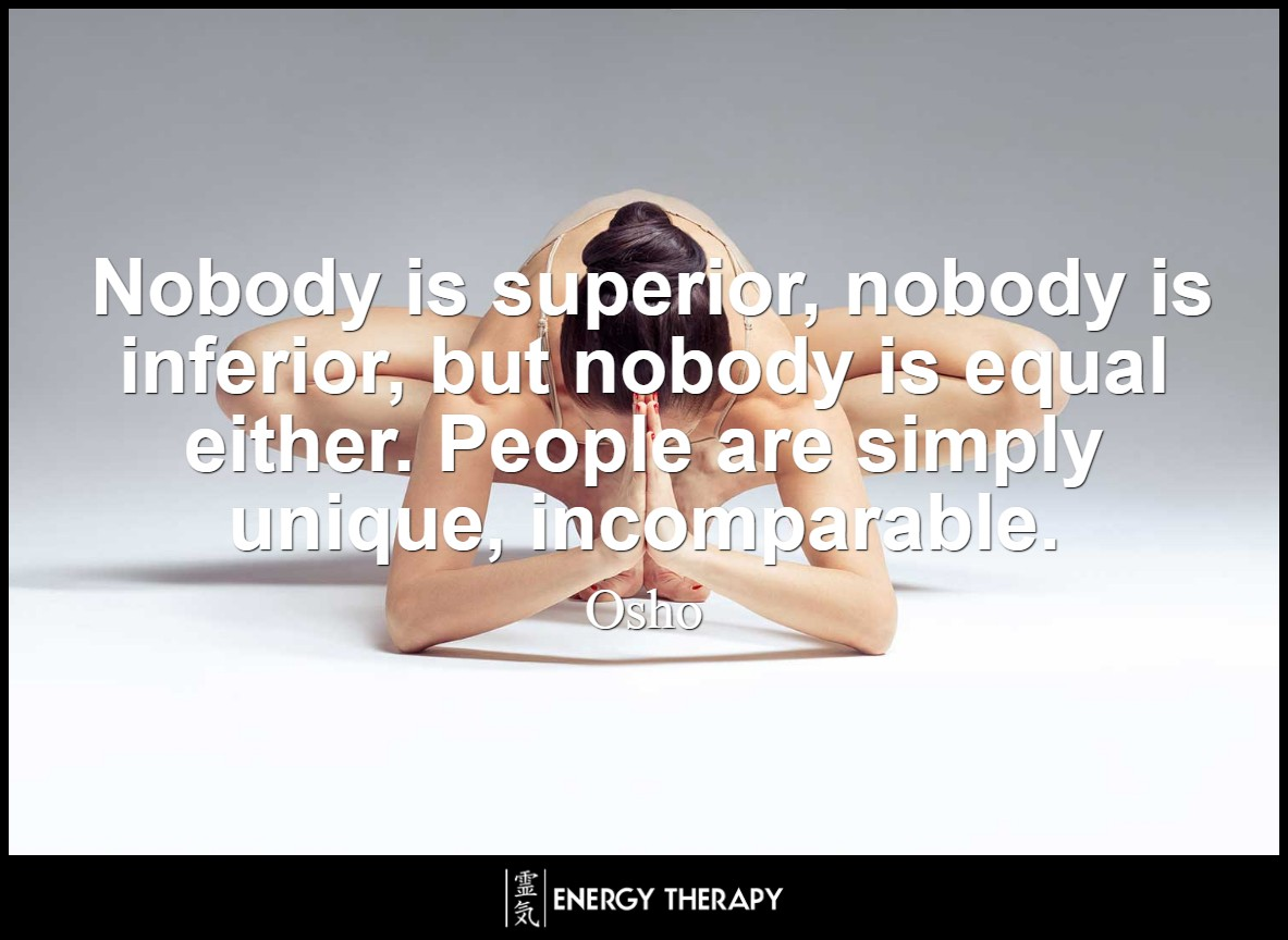 Nobody is superior, nobody is inferior, but nobody is equal either. People are simply unique, incomparable. ~ Osho