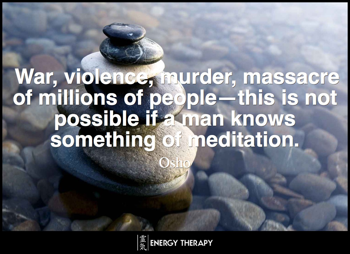 War, violence, murder, massacre of millions of people—this is not possible if a man knows something of meditation. ~ Osho
