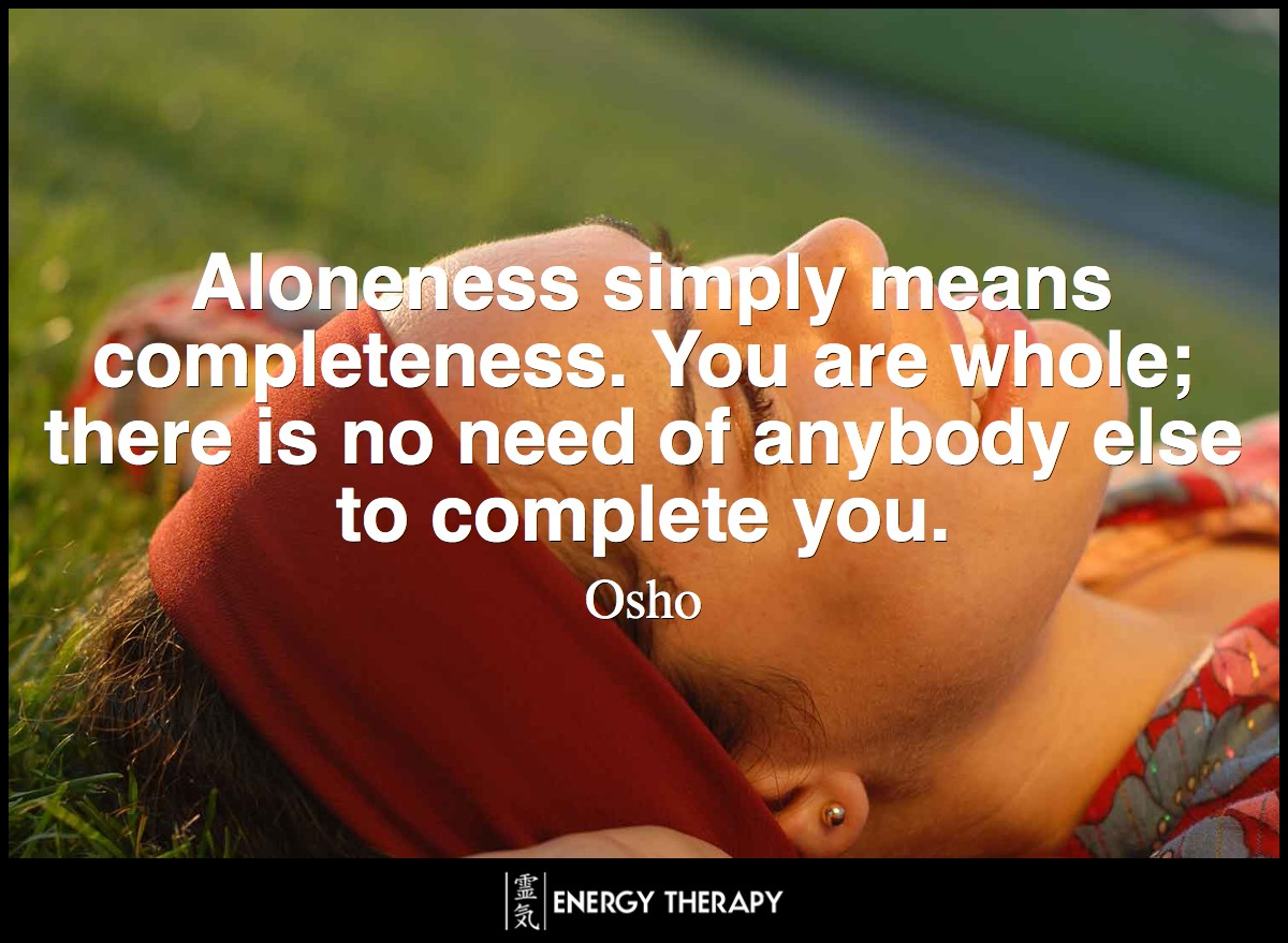 Aloneness simply means completeness. You are whole; there is no need of anybody else to complete you. ~ Osho