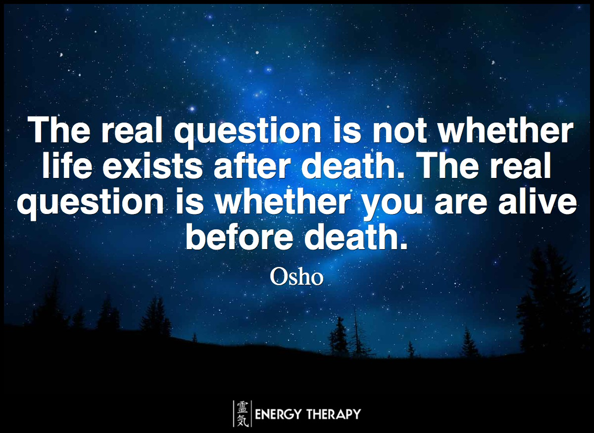 The real question is not whether life exists after death. The real question is whether you are alive before death. ~ Osho