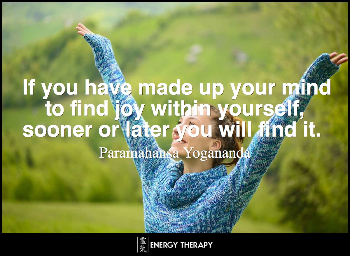 If you have made up your mind to find joy within yourself, sooner or later you will find it. ~ Paramahansa Yogananda
