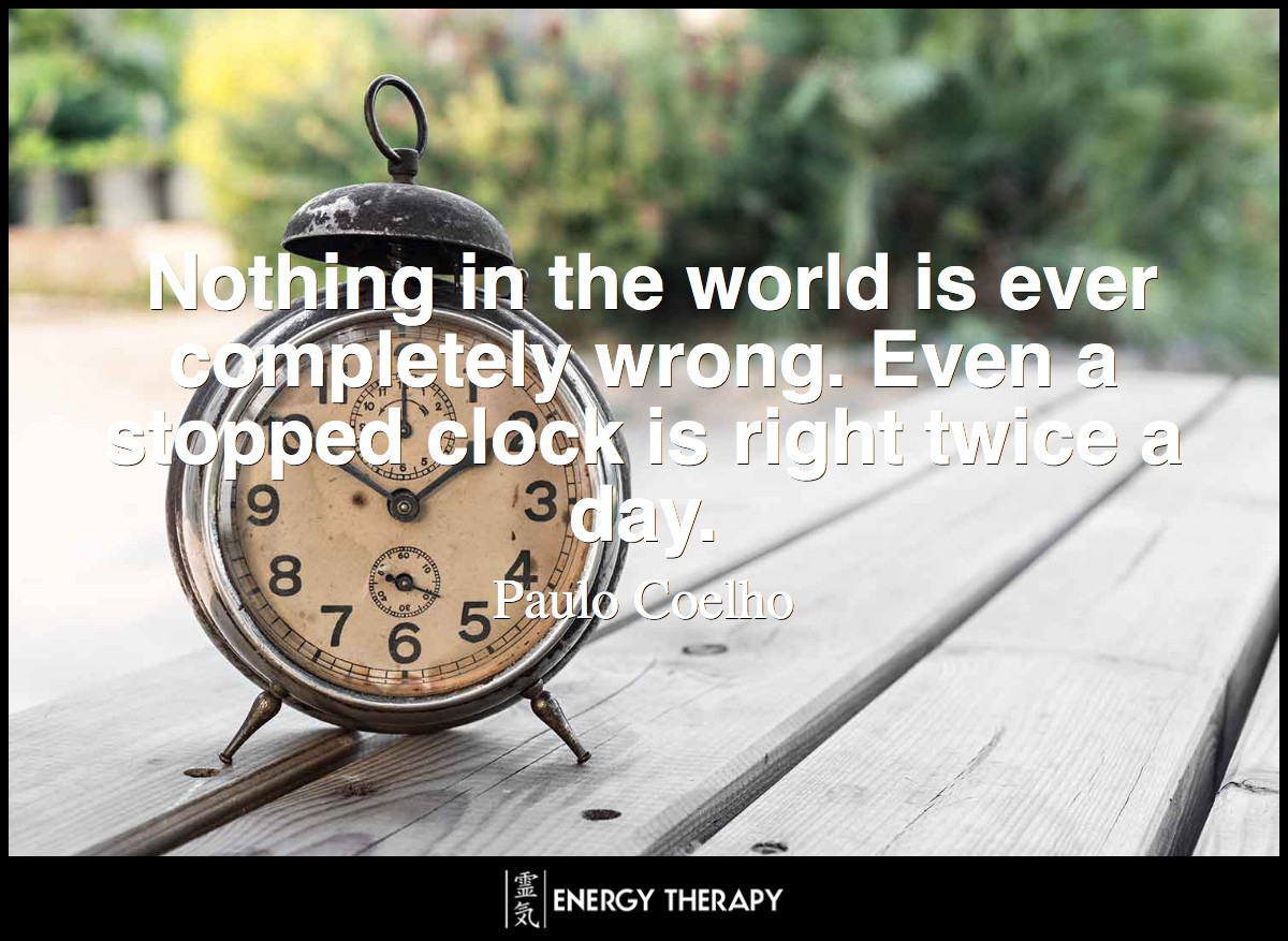 Nothing in the world is ever completely wrong. Even a stopped clock is right twice a day. ~ Paulo Coelho