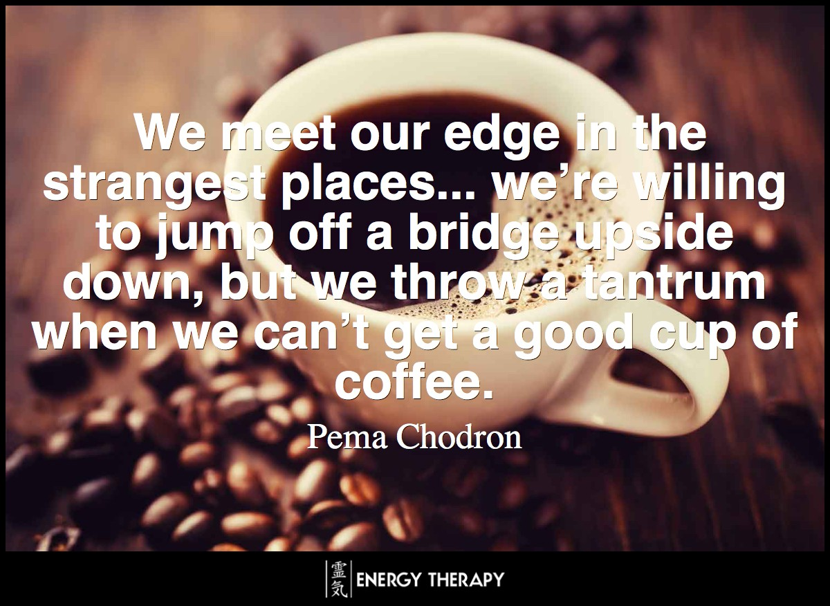 We meet our edge in the strangest places... we're willing to jump off a bridge upside down, but we throw a tantrum when we can't get a good cup of coffee.