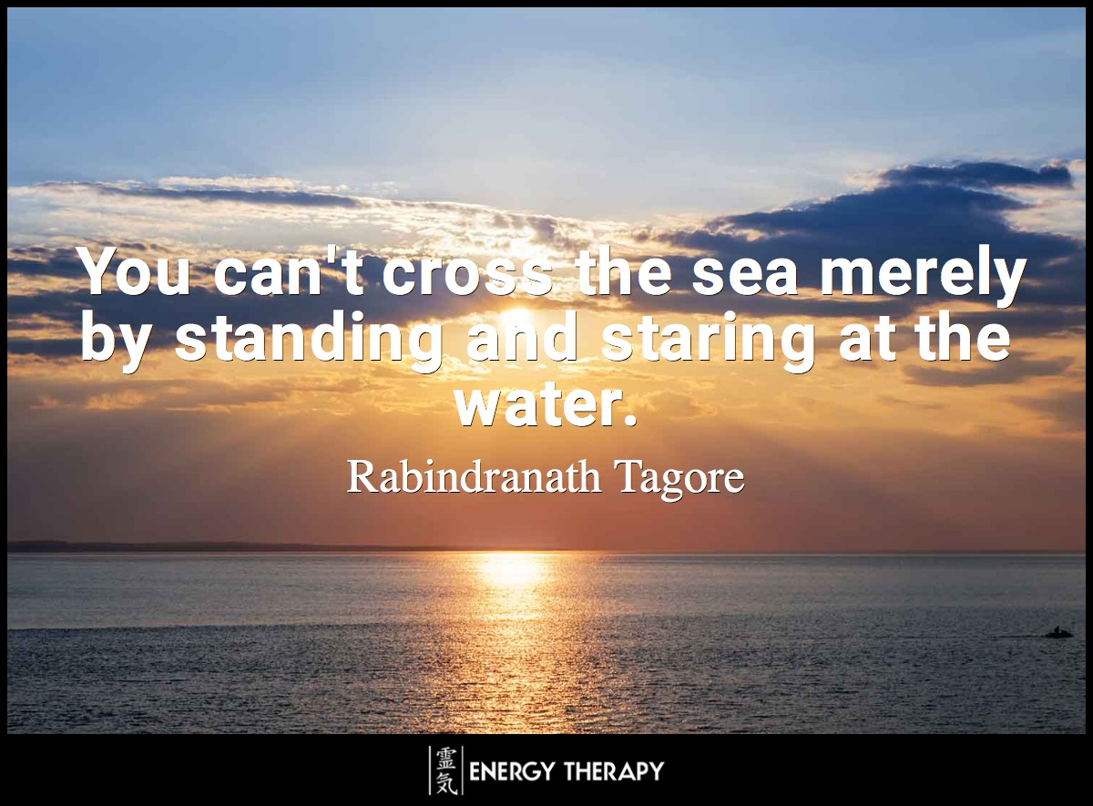 You can't cross the sea merely by standing and staring at the water. ~ Rabindranath Tagore
