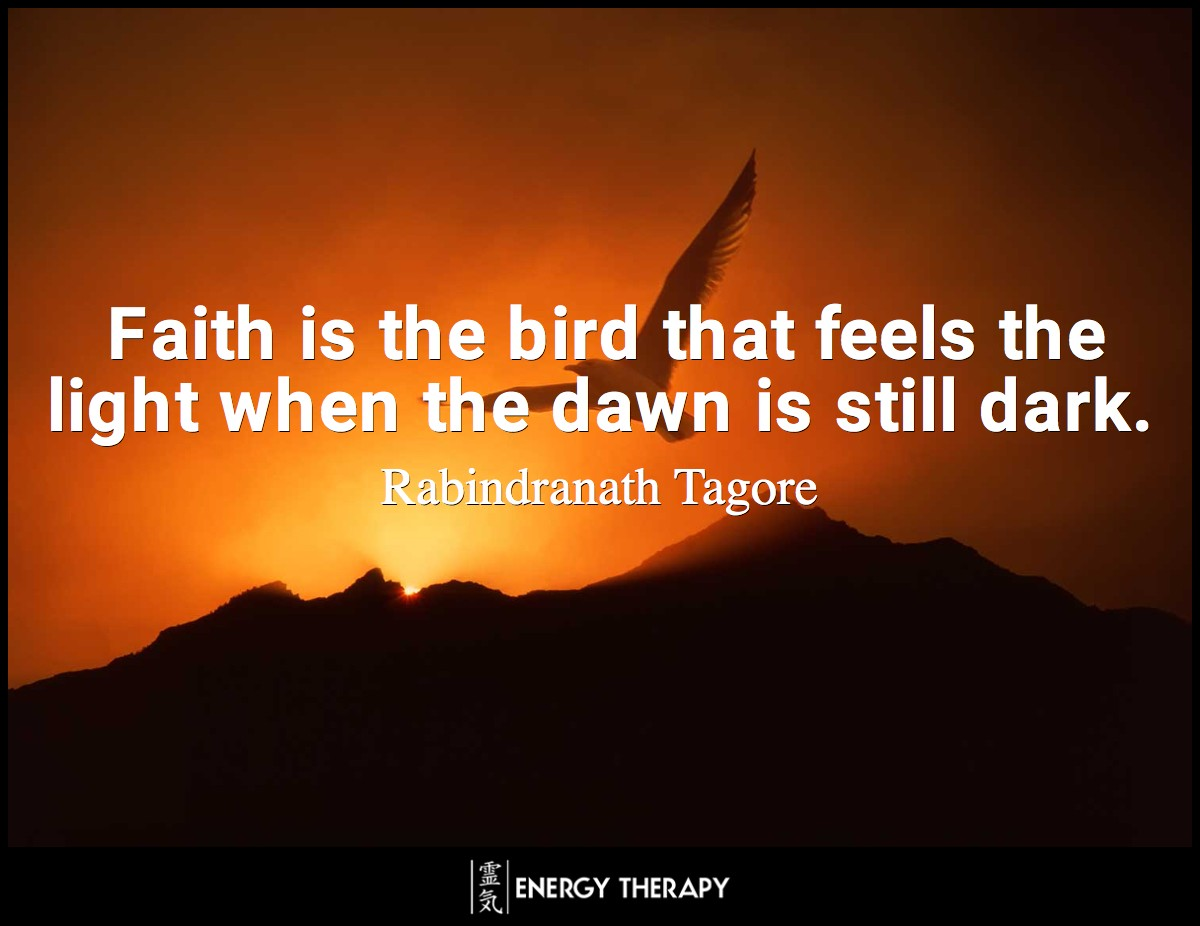 Faith is the bird that feels the light when the dawn is still dark. ~ Rabindranath Tagore