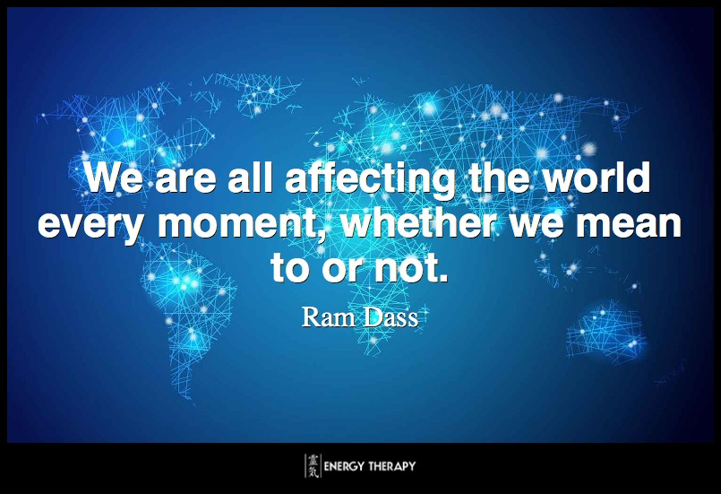 We are all affecting the world every moment, whether we mean to or not. ~ Ram Dass