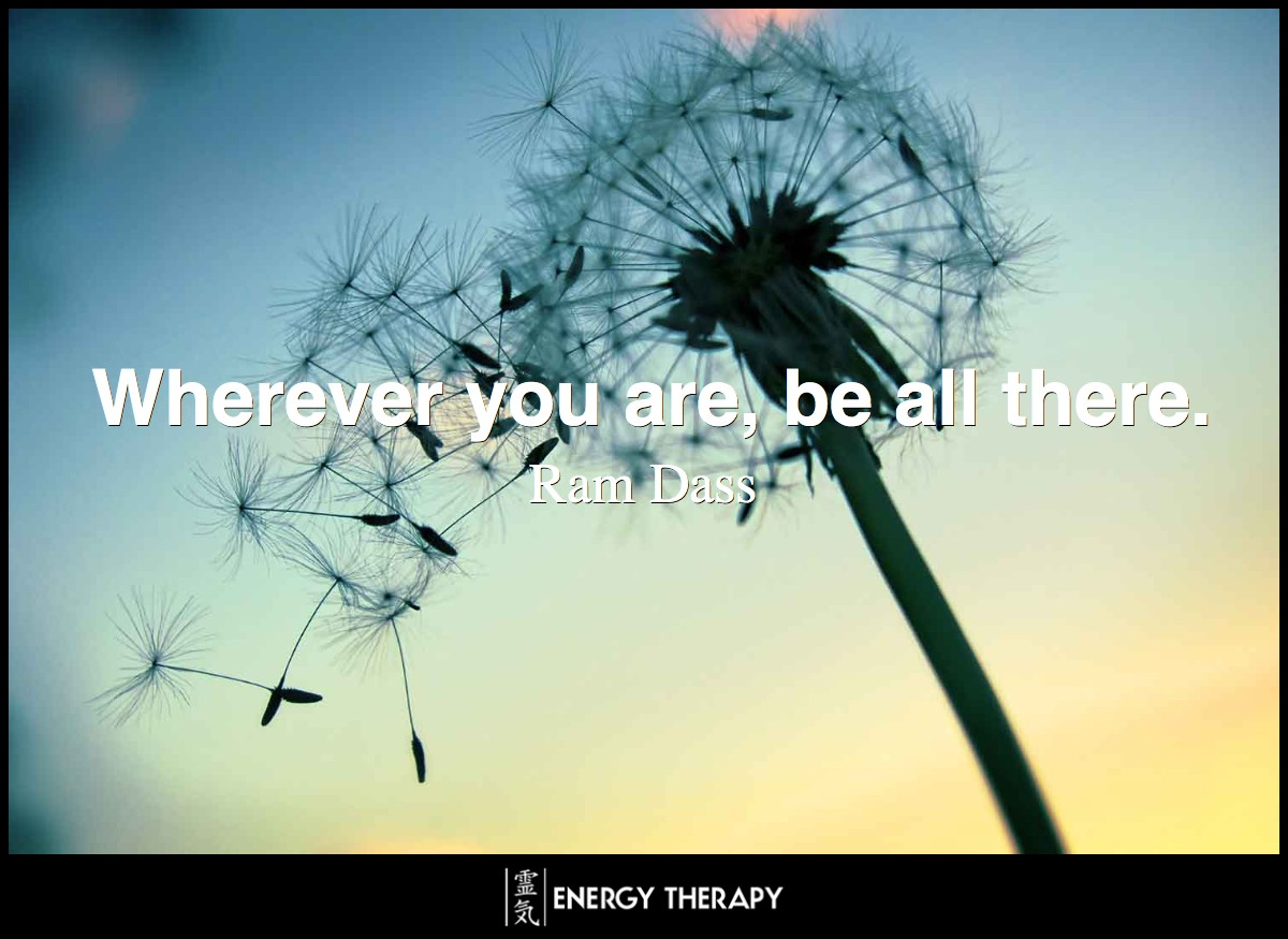 Wherever you are, be all there. ~ Ram Dass