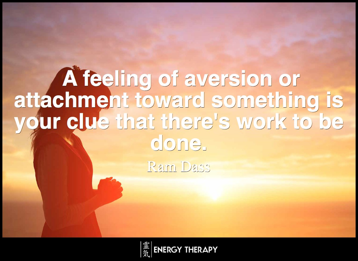 A feeling of aversion or attachment toward something is your clue that there's work to be done. ~ Ram Dass