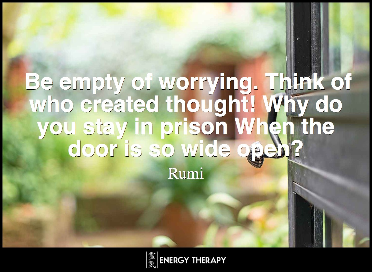 Be empty of worrying. Think of who created thought! Why do you stay in prison When the door is so wide open? ~ Rumi