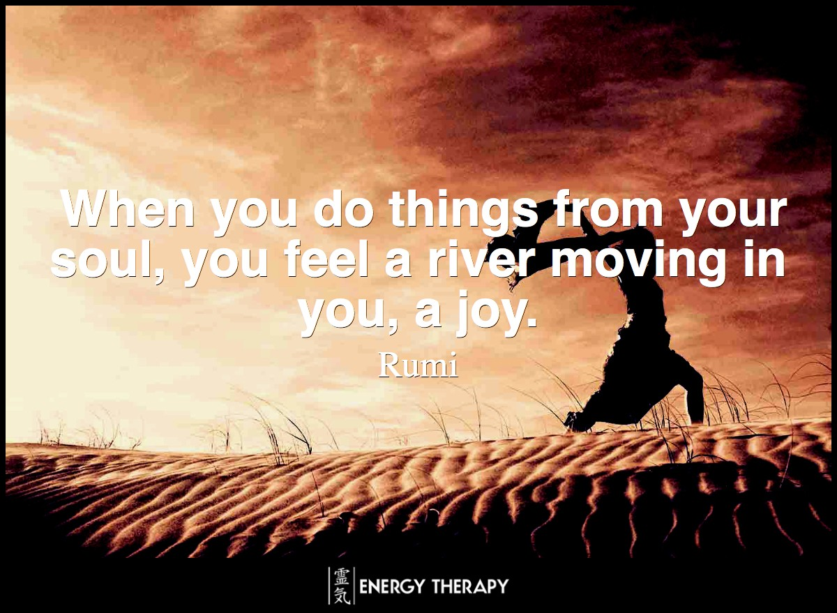 When you do things from your soul, you feel a river moving in you, a joy. ~ Rumi