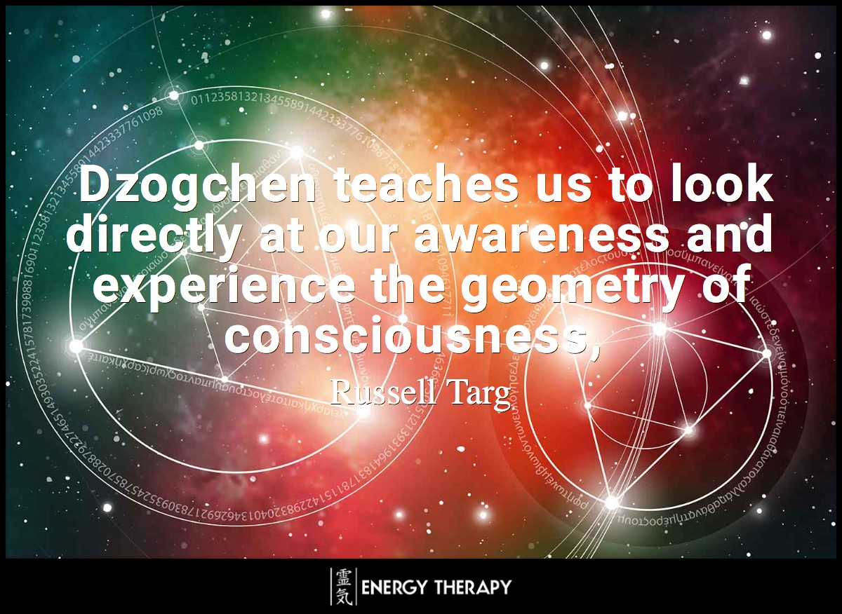 Dzogchen teaches us to look directly at our awareness and experience the geometry of consciousness ~ Russel Arg