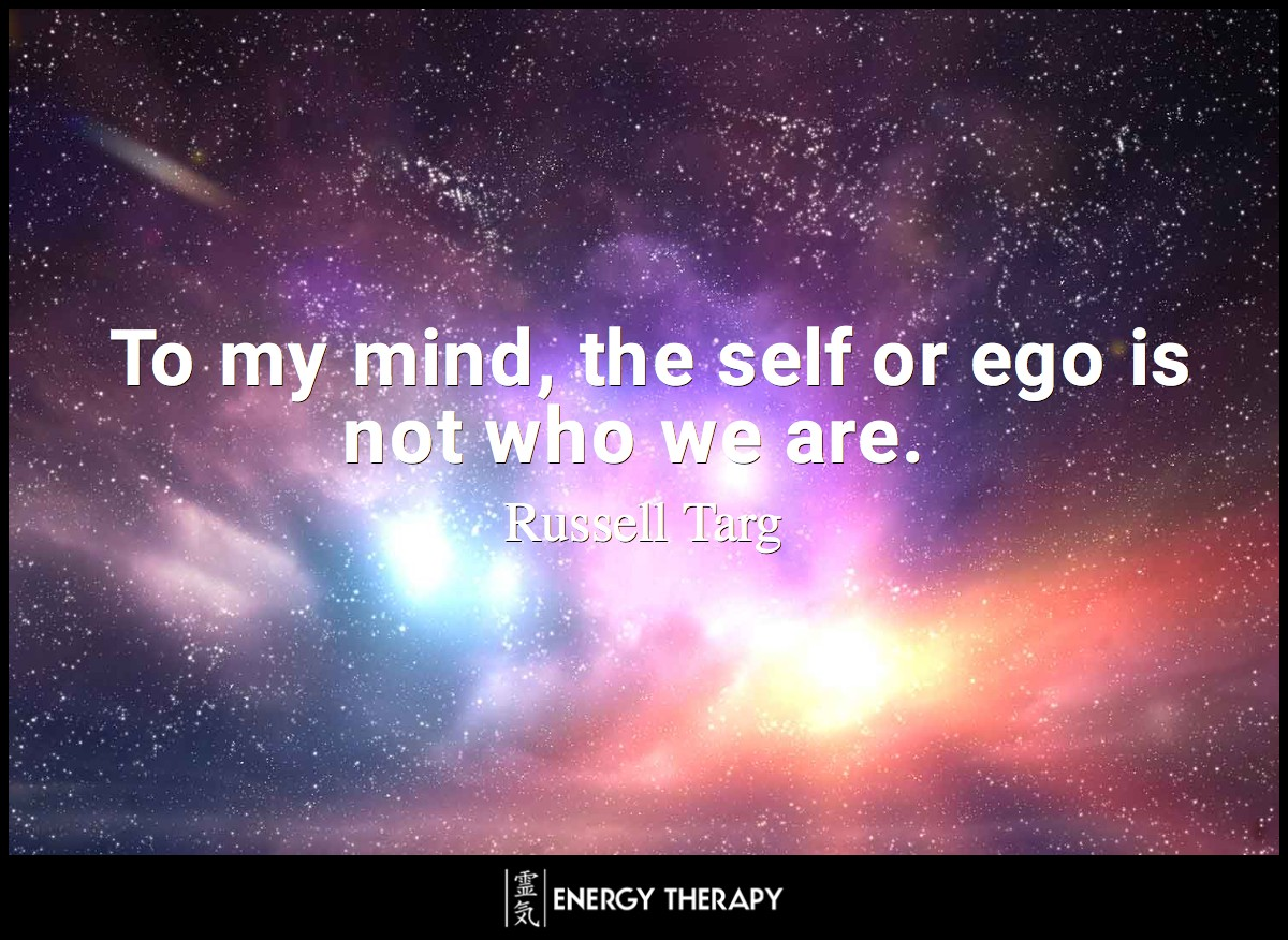 To my mind, the self or ego is not who we are ~ Russell Targ