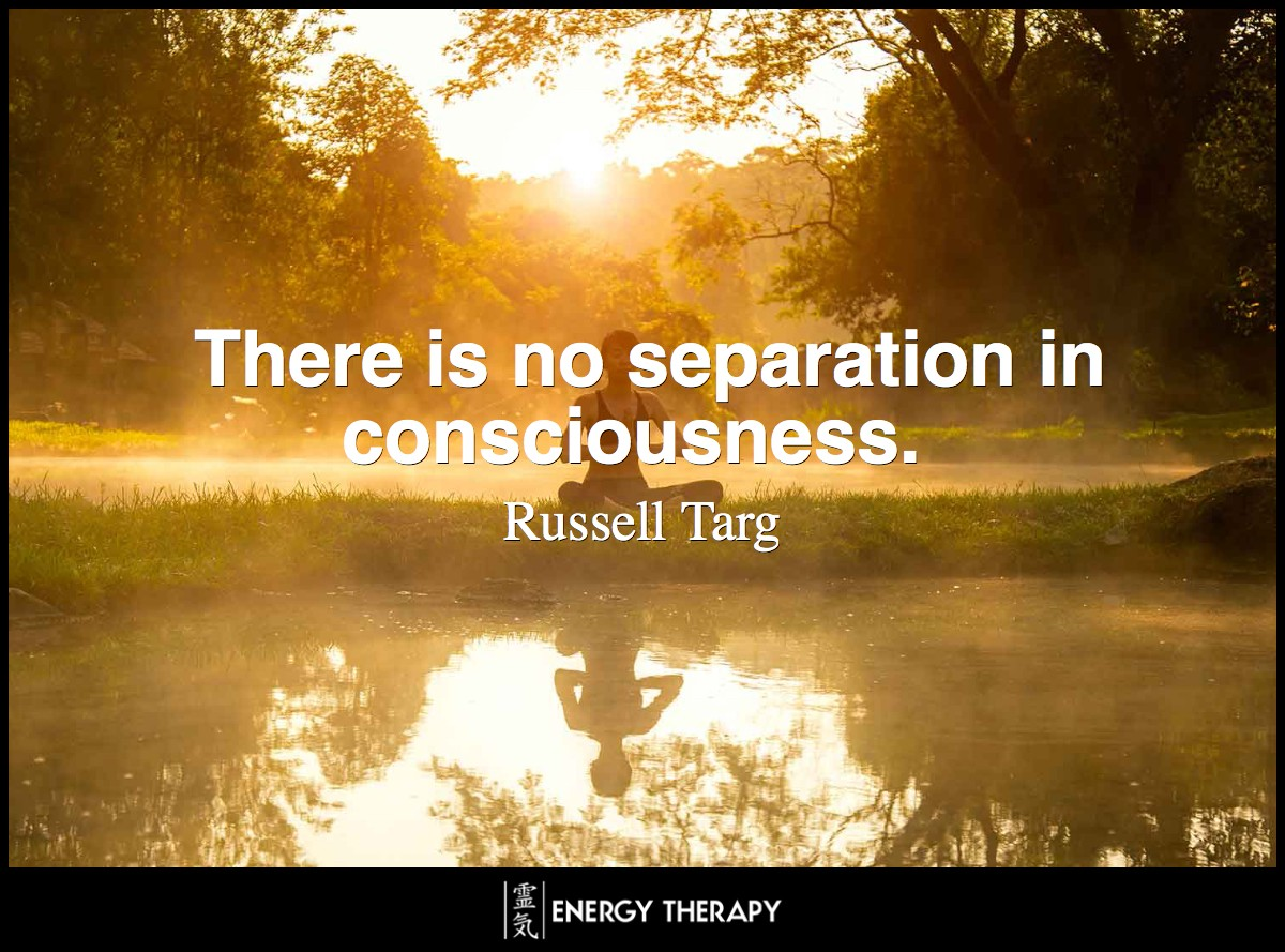 There is no separation in consciousness ~ Russell Targ