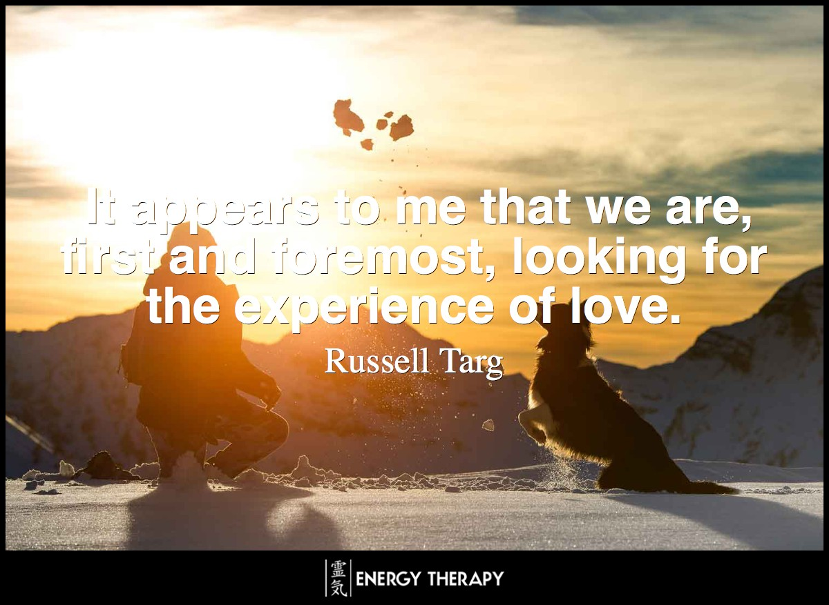 It appears to me that we are, first and foremost, looking for the experience of love. ~ Russell Targ