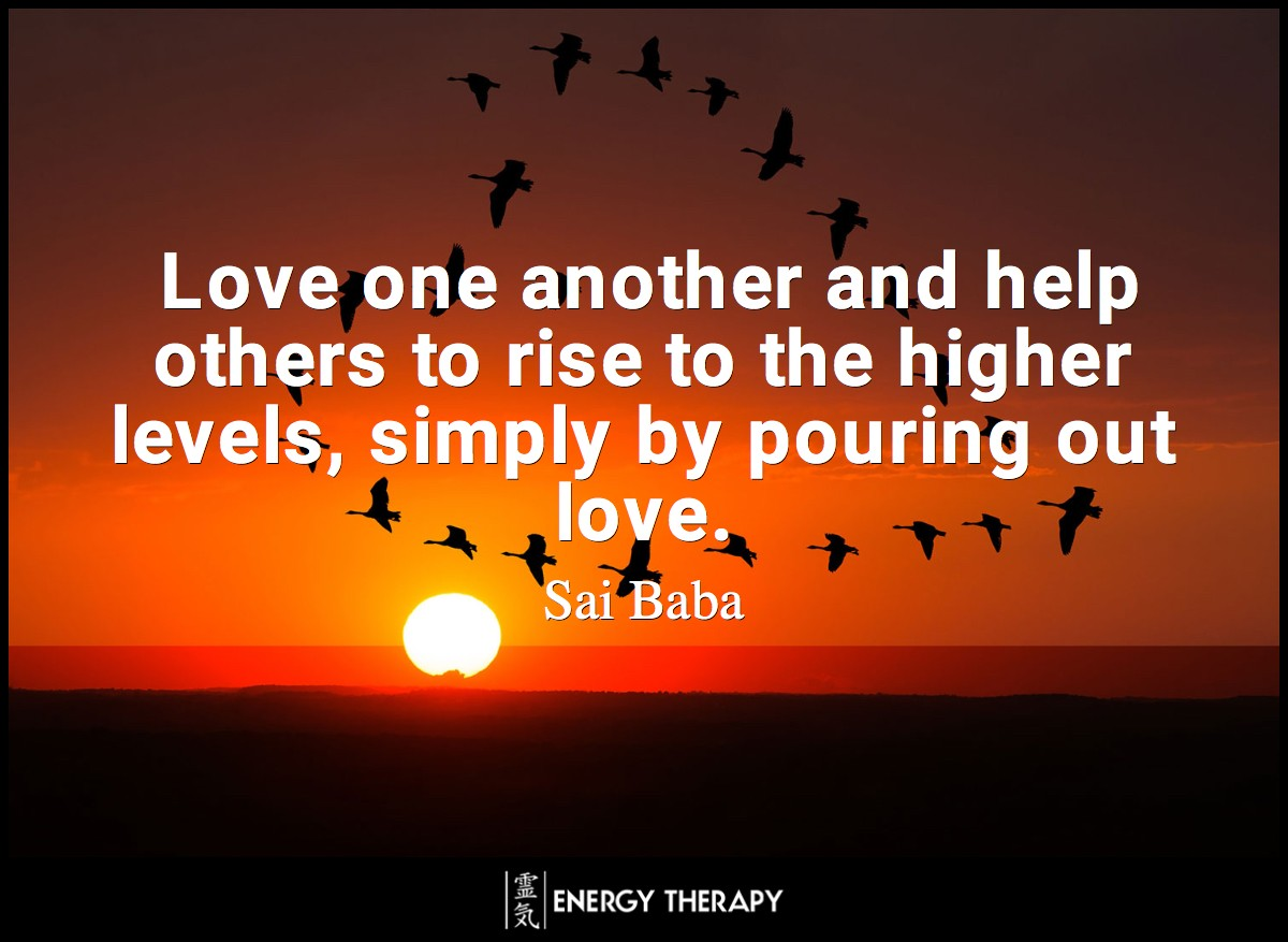 Love one another and help others to rise to the higher levels, simply by pouring out love. ~ Sai Baba