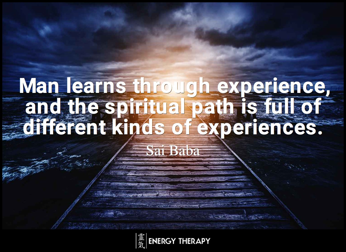 Man learns through experience, and the spiritual path is full of different kinds of experiences. ~ Sai Baba