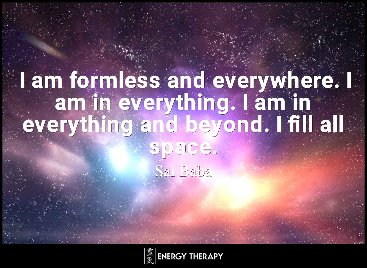 I am formless and everywhere. I am in everything. I am in everything and beyond. I fill all space. ~ Sai Baba