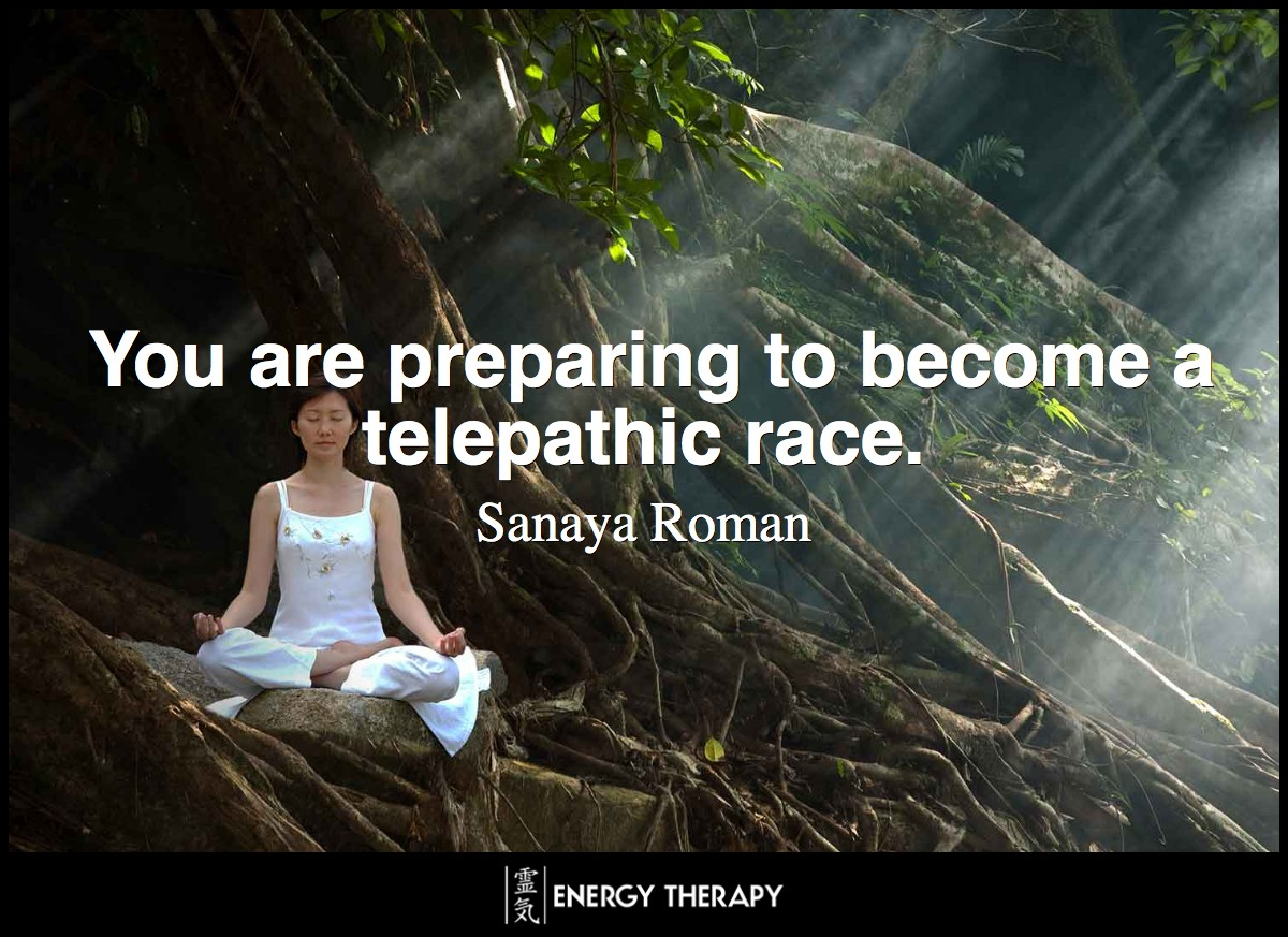You are preparing to become a telepathic race, and part of your preparation is to become aware of many other realities. ~ Sanaya Roman