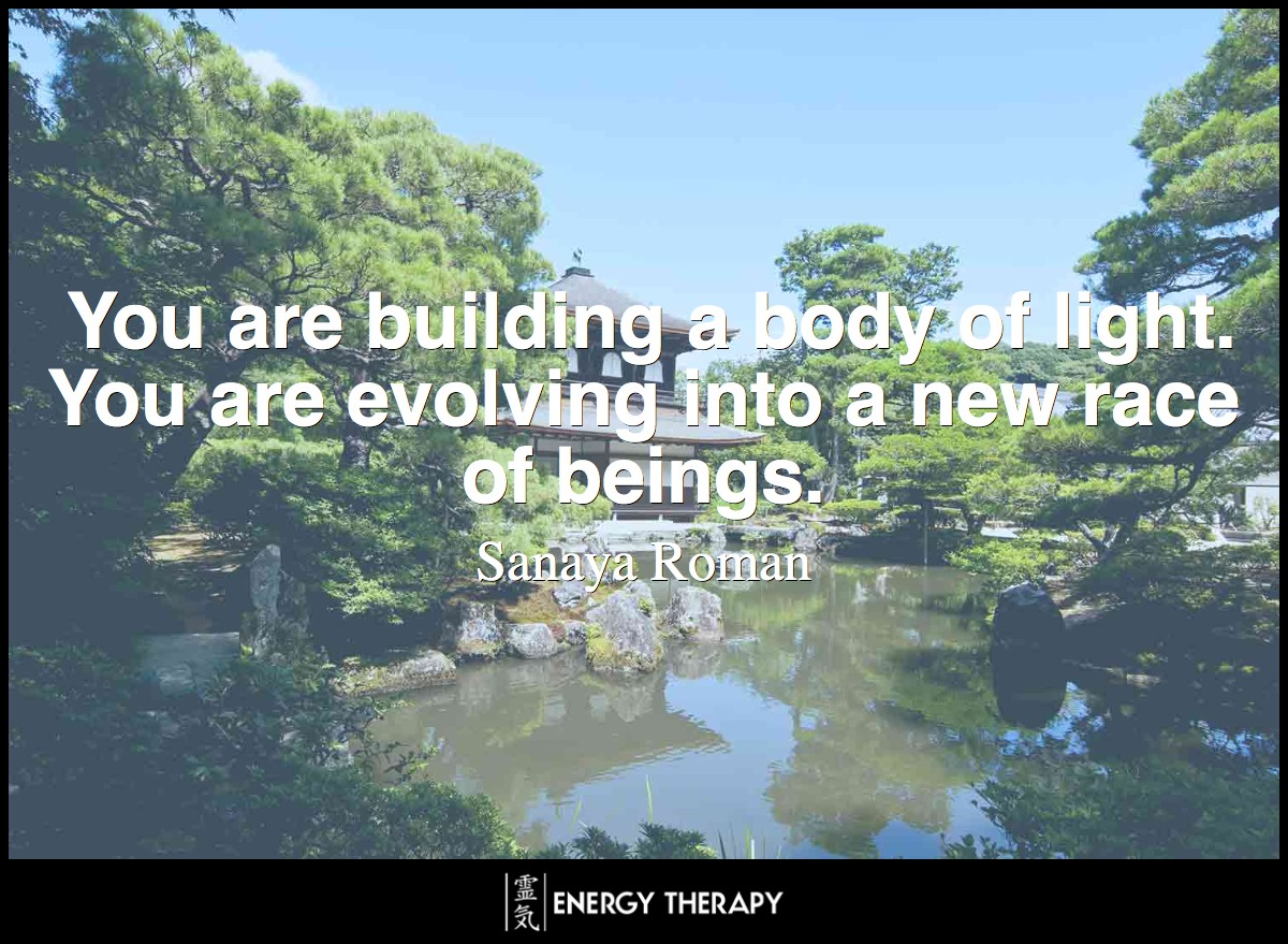 You are building a body of light. You are evolving into a new race of beings. ~ Sanaya Roman