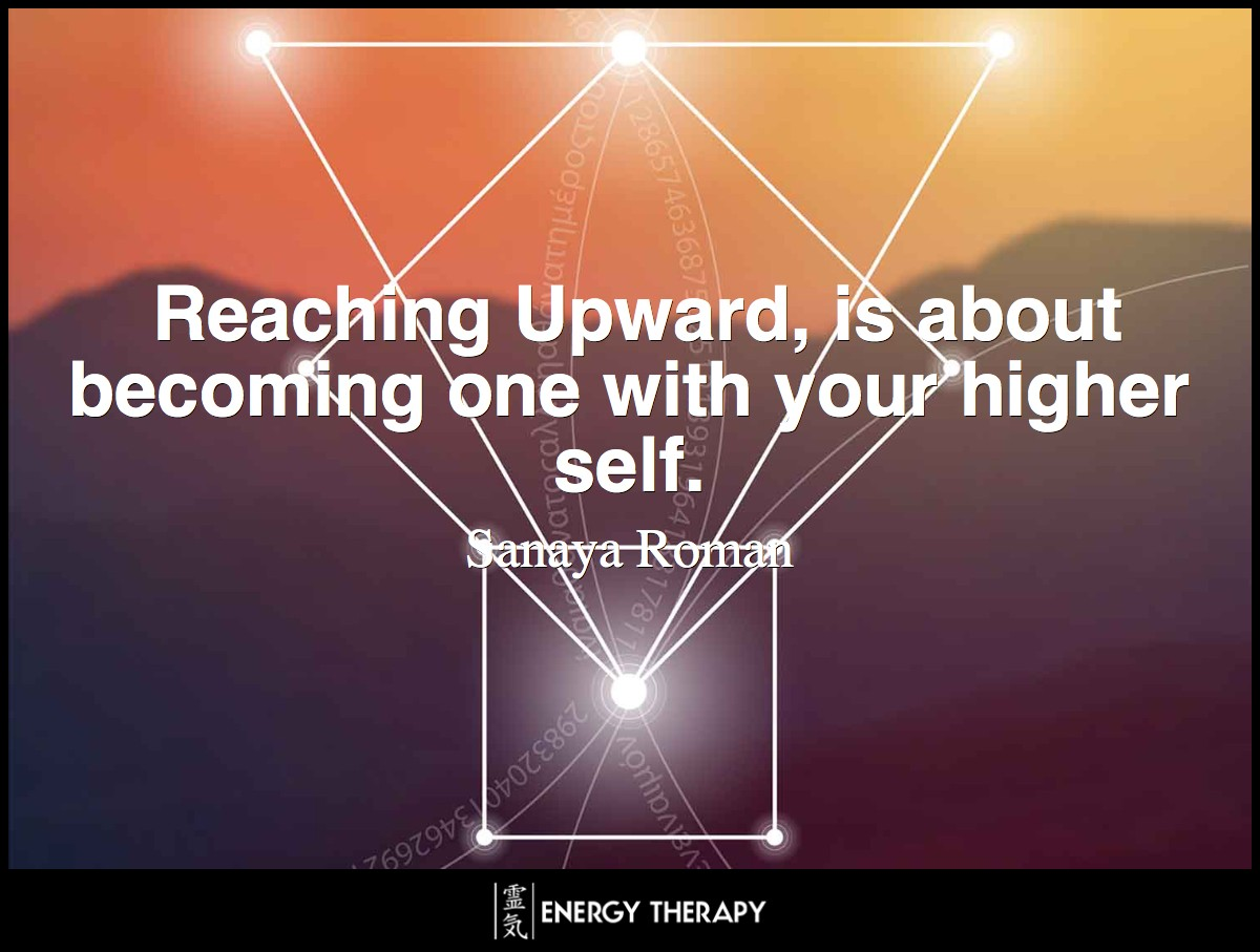 Reaching Upward, is about becoming one with your higher self and connecting with the higher powers of the Universe — the Universal Mind, Higher Will, and light as a living entity. ~ Sanaya Roman