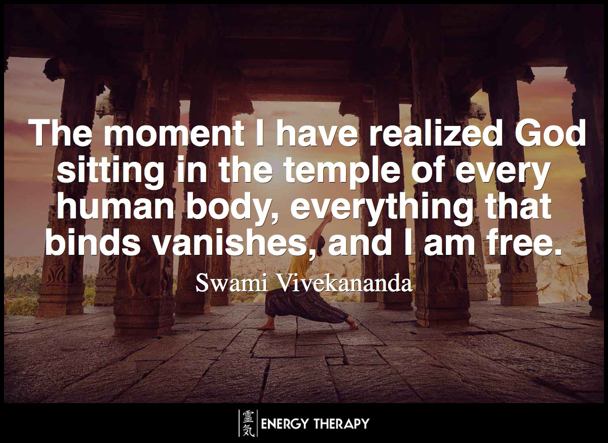 The moment I have realized God sitting in the temple of every human body, everything that binds vanishes, and I am free.