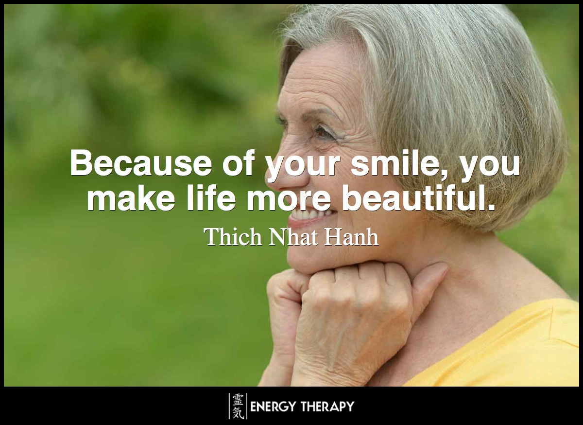 Because of your smile, you make life more beautiful. ~ Thich Nhat Hanh