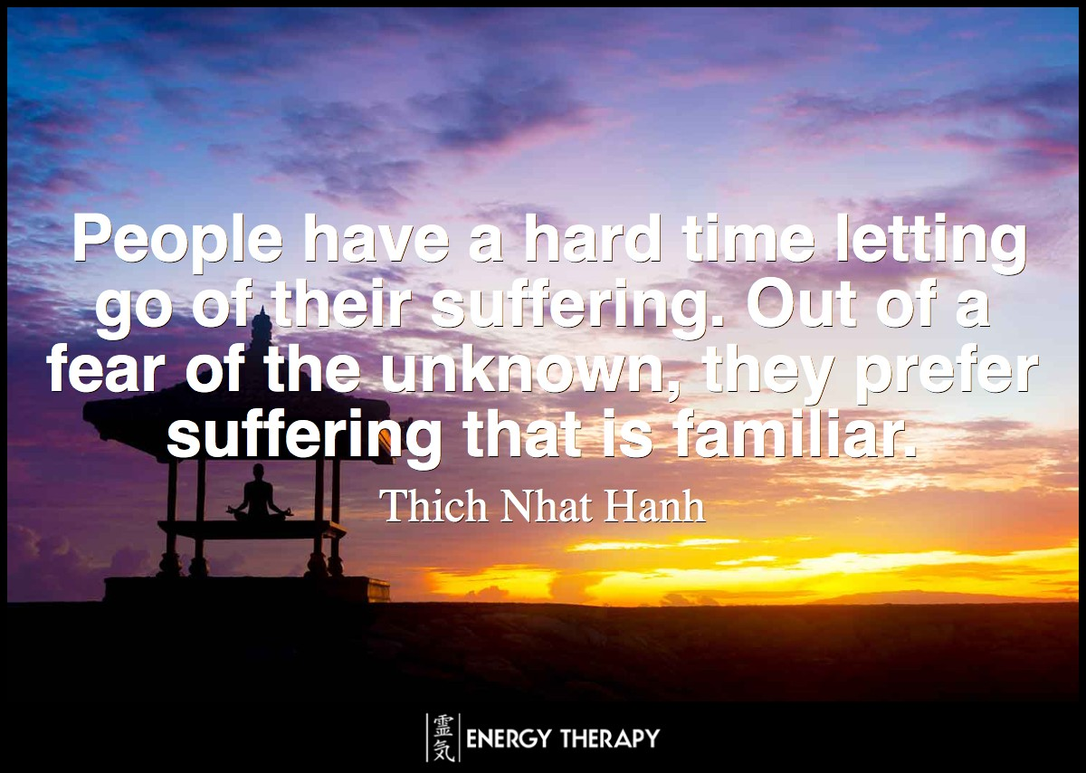 People have a hard time letting go of their suffering. Out of a fear of the unknown, they prefer suffering that is familiar. Thich Nhat Hanh
