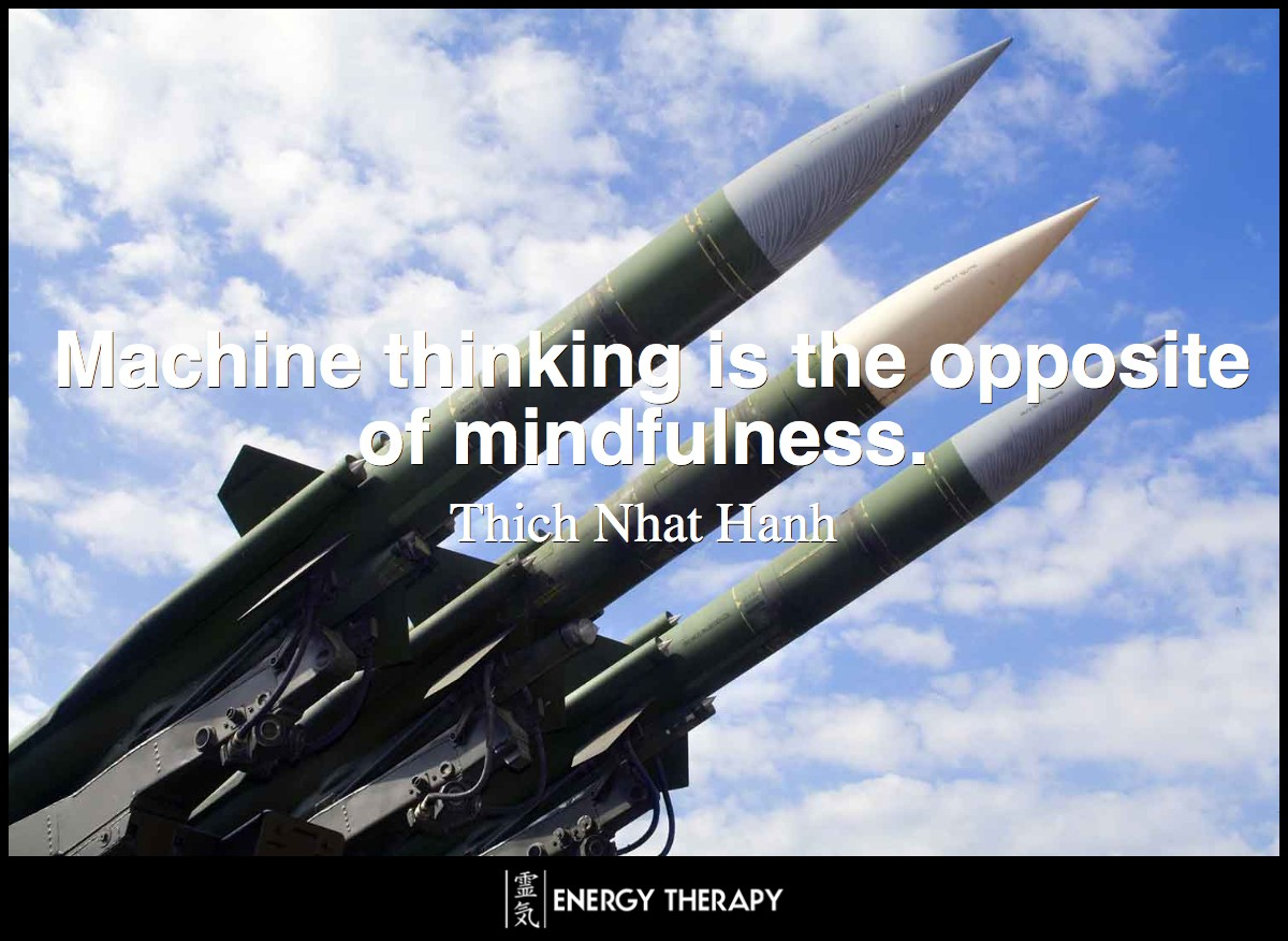 Machine thinking is the opposite of mindfulness. ~ Thich Nhat Hanh